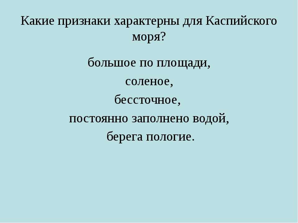 Какие признаки характерны для Каспийского моря? большое по площади, соленое, ...