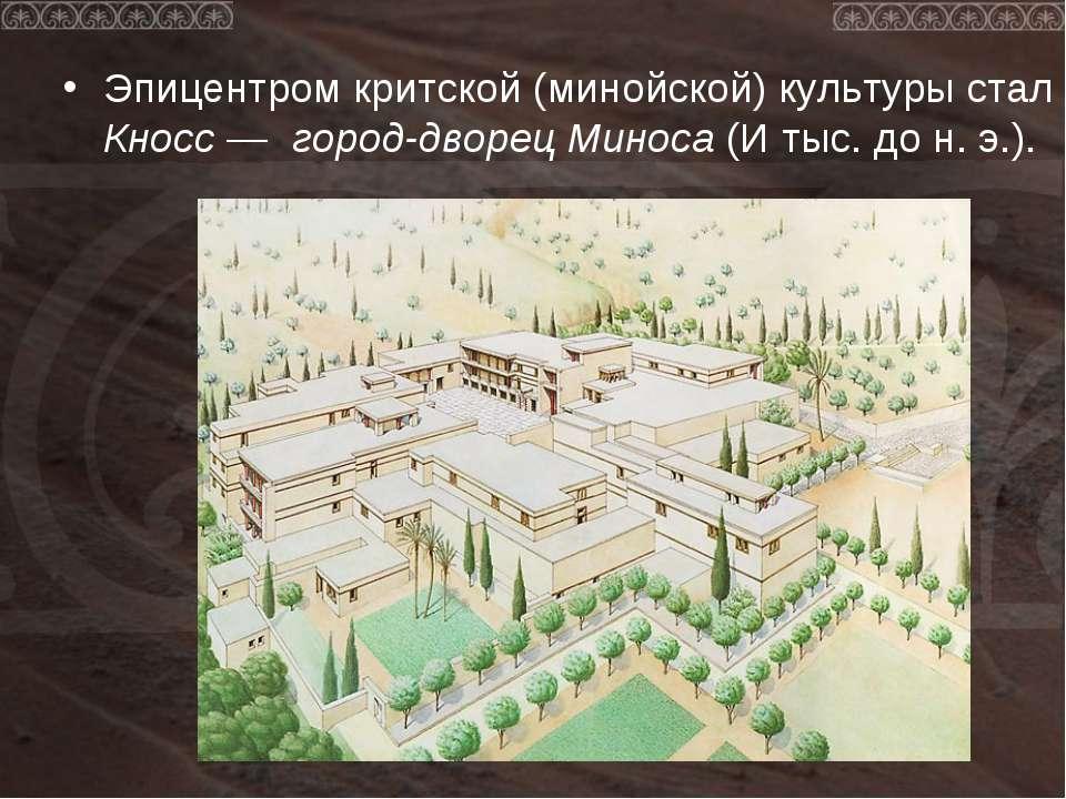 Эпицентром критской (минойской) культуры стал Кносс — город-дворец Миноса (И ...