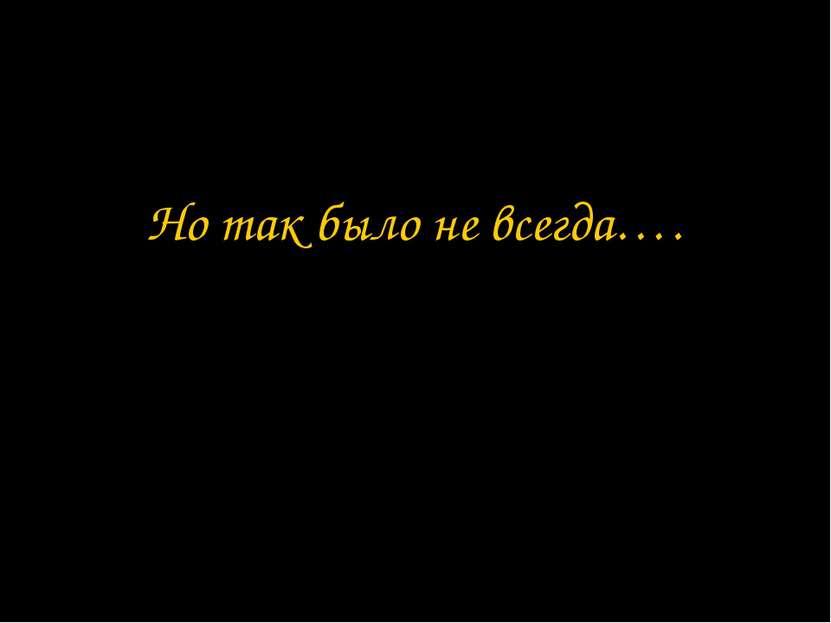 Но так было не всегда….