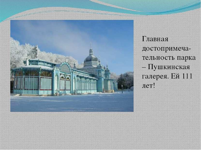Главная достопримеча-тельность парка – Пушкинская галерея. Ей 111 лет!
