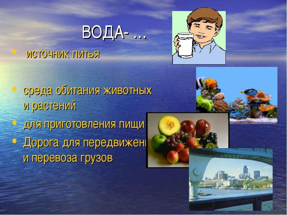 ВОДА- … источник питья среда обитания животных и растений для приготовления п...