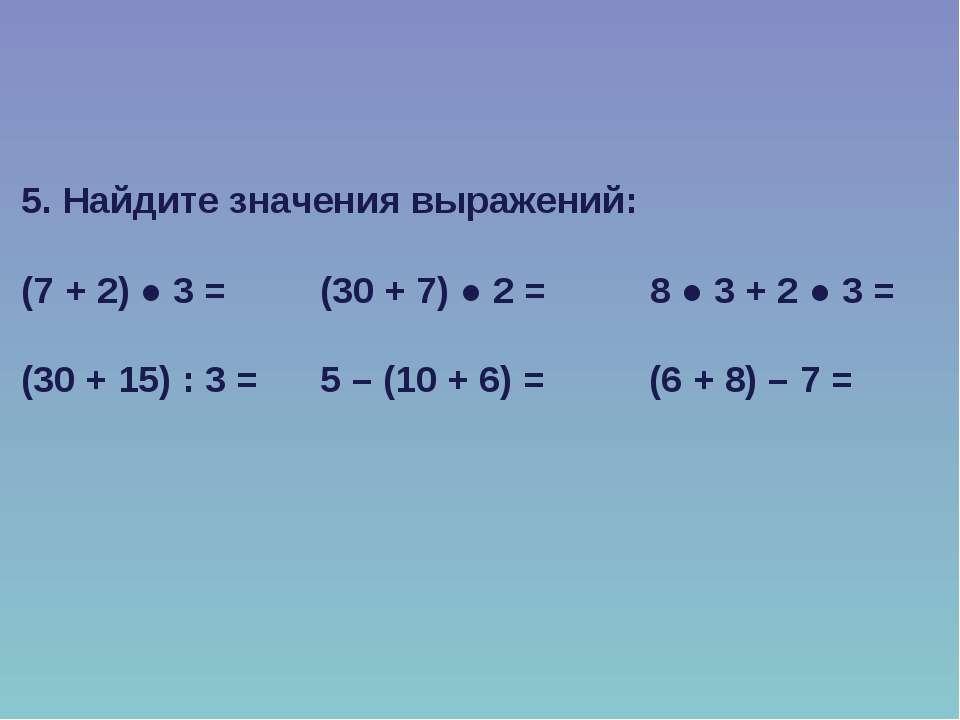 5. Найдите значения выражений: (7 + 2) ● 3 = (30 + 7) ● 2 = 8 ● 3 + 2 ● 3 = (...