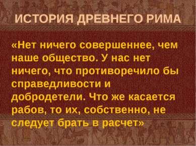 ИСТОРИЯ ДРЕВНЕГО РИМА «Нет ничего совершеннее, чем наше общество. У нас нет н...