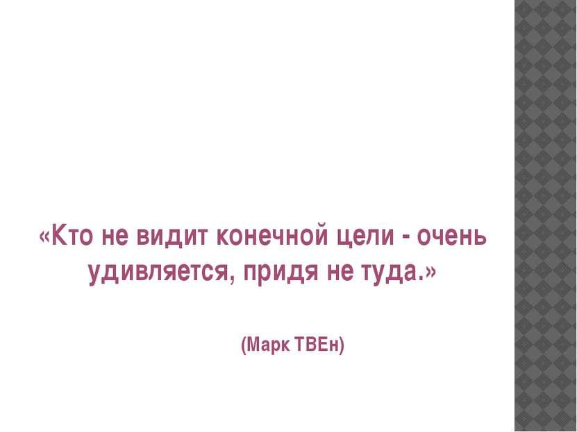 «Кто не видит конечной цели - очень удивляется, придя не туда.» (Марк ТВЕн)
