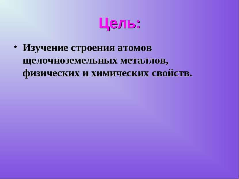 Цель: Изучение строения атомов щелочноземельных металлов, физических и химиче...