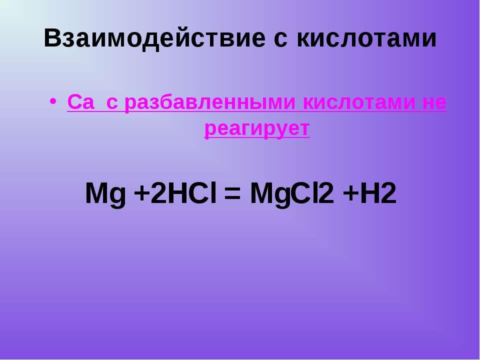 Mg +2HCl = MgCl2 +H2 Са с разбавленными кислотами не реагирует Взаимодействие...