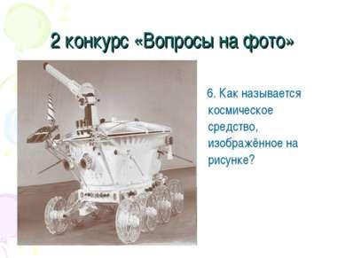 2 конкурс «Вопросы на фото» 6. Как называется космическое средство, изображён...