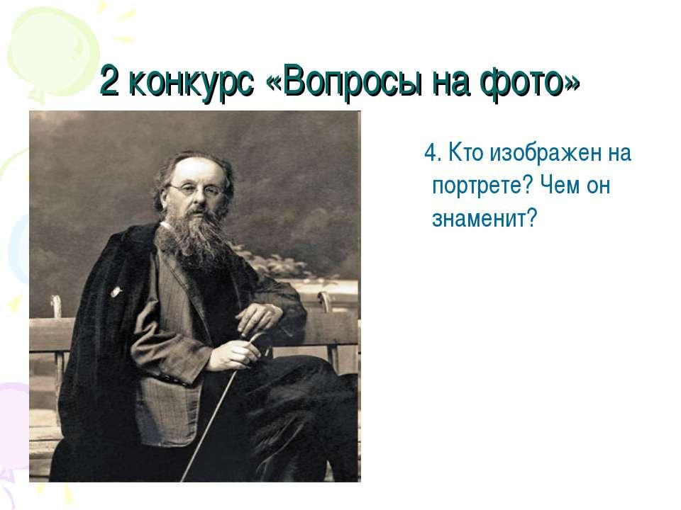 2 конкурс «Вопросы на фото» 4. Кто изображен на портрете? Чем он знаменит?