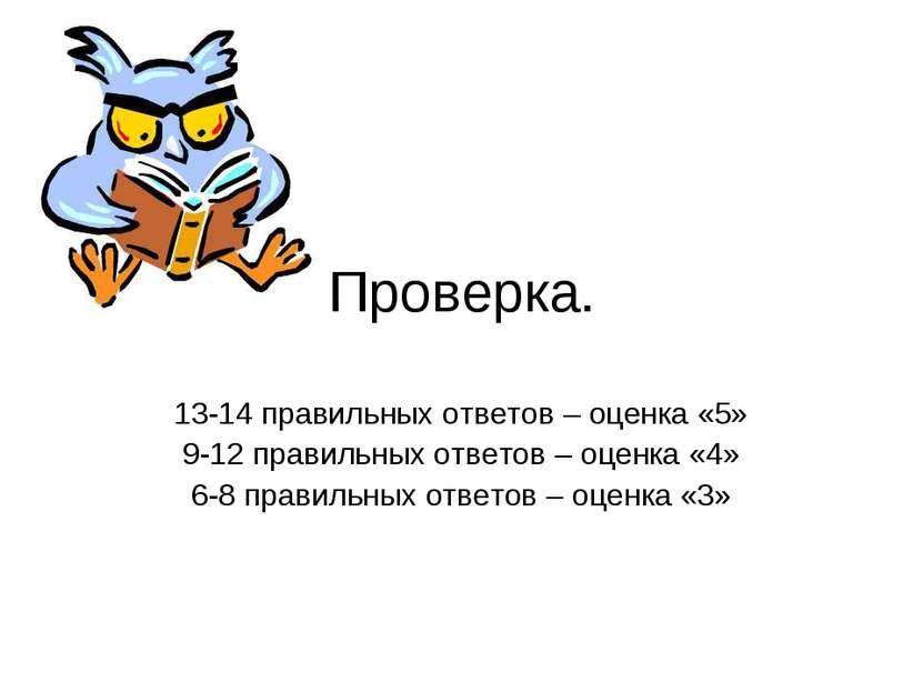 Проверка. 13-14 правильных ответов – оценка «5» 9-12 правильных ответов – оце...