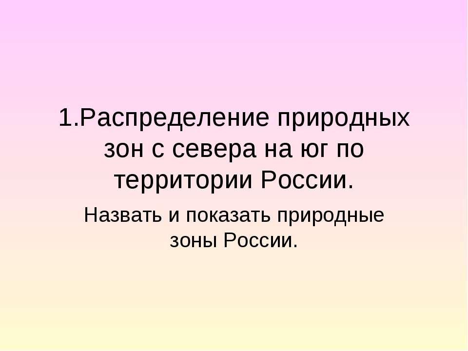 1.Распределение природных зон с севера на юг по территории России. Назвать и ...