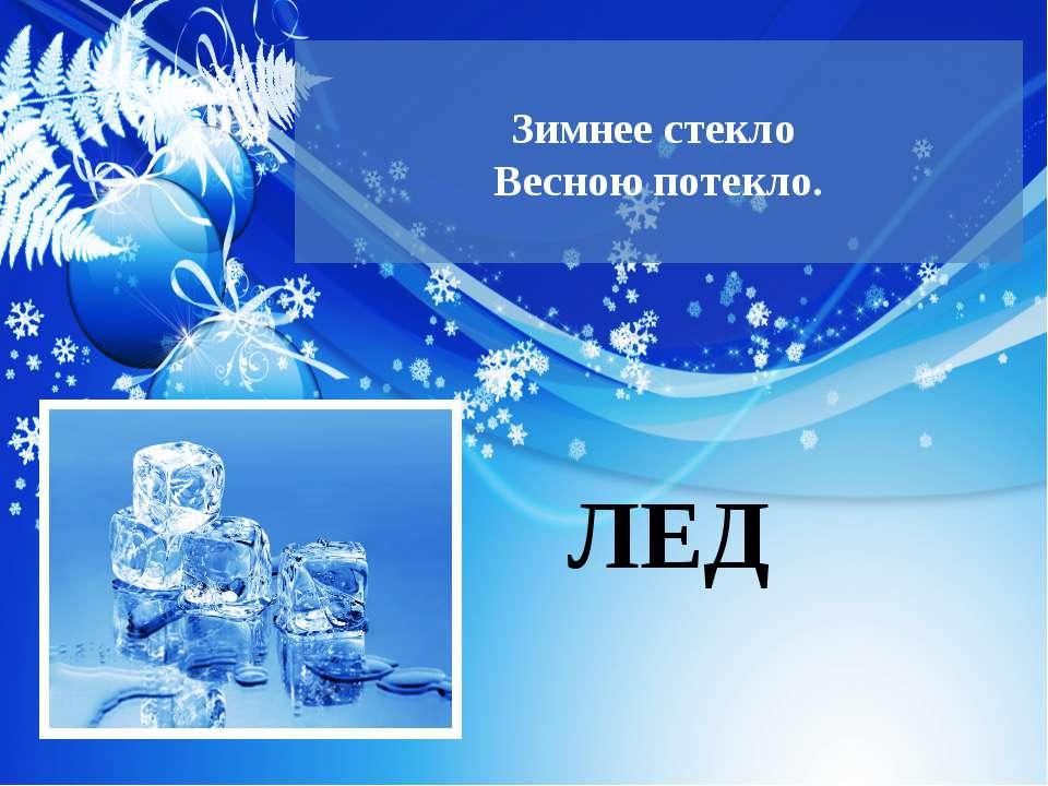 Зимнее стекло Весною потекло. ЛЕД