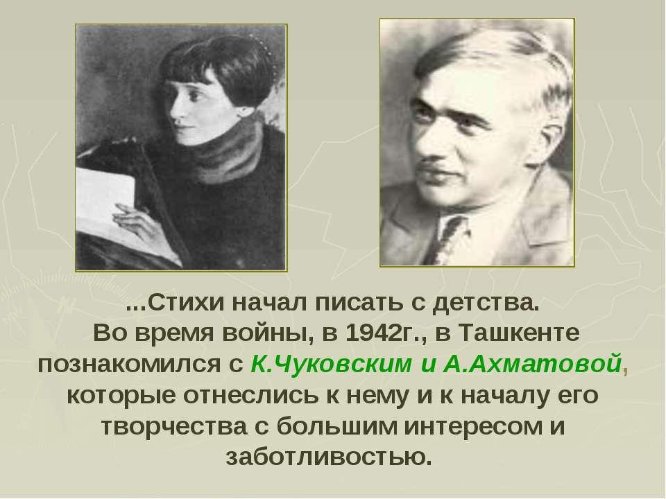 ...Стихи начал писать с детства. Во время войны, в 1942г., в Ташкенте познако...