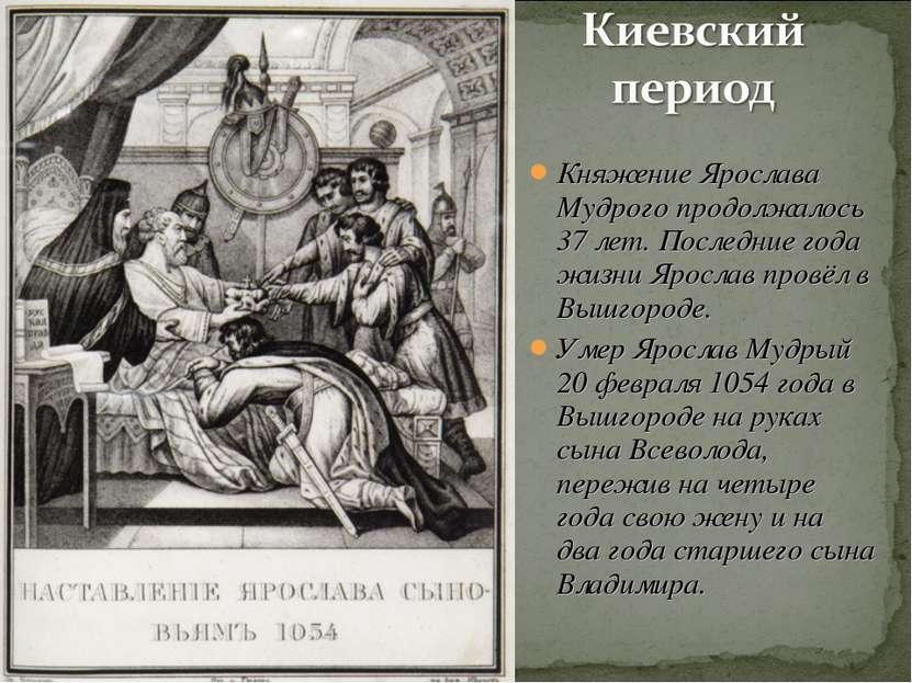 Княжение Ярослава Мудрого продолжалось 37 лет. Последние года жизни Ярослав п...