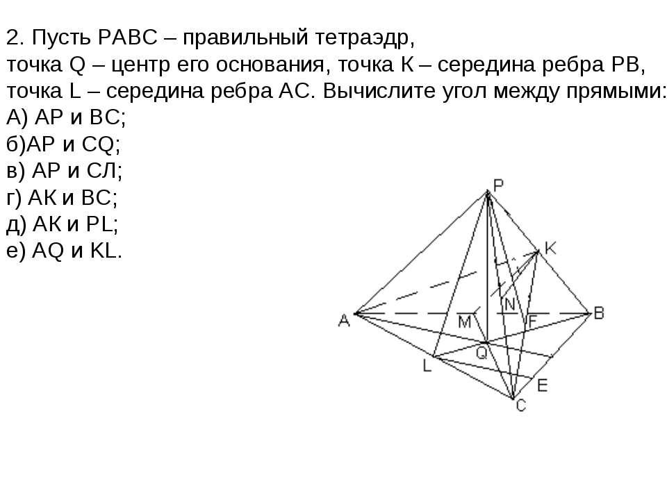 2. Пусть РАВС – правильный тетраэдр, точка Q – центр его основания, точка К –...
