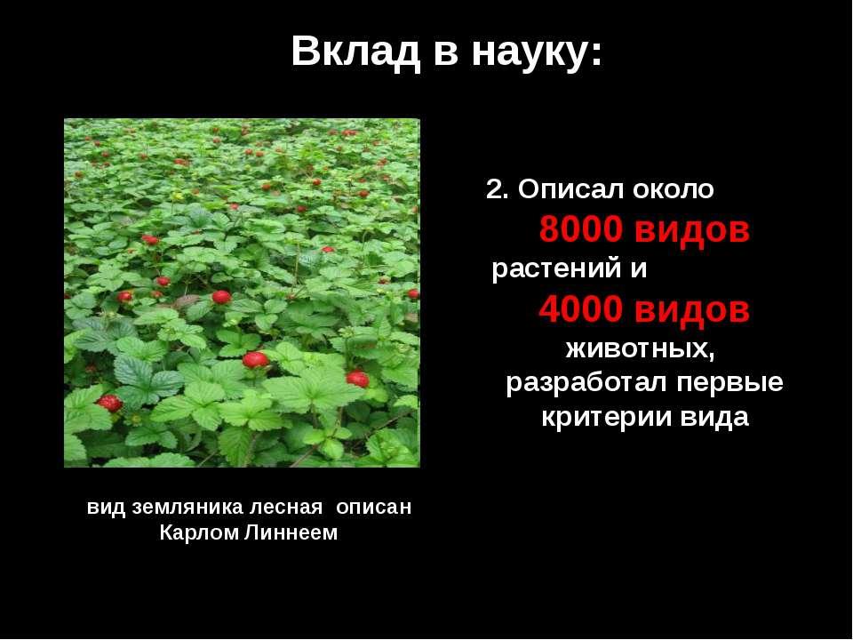 Вклад в науку: 2. Описал около 8000 видов растений и 4000 видов животных, раз...