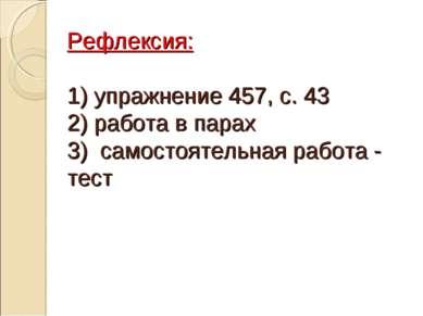 Рефлексия: 1) упражнение 457, с. 43 2) работа в парах 3) самостоятельная рабо...