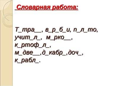 Словарная работа: Т_тра__, в_р_б_и, п_л_то, учит_л_, м_рко__, к_ртоф_л_, м_дв...
