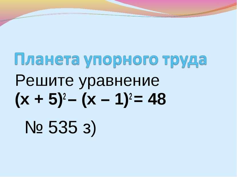 Решите уравнение (х + 5)2 – (х – 1)2 = 48 № 535 з)