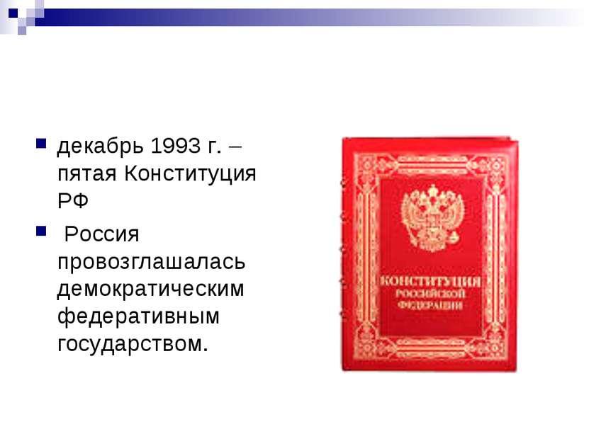 декабрь 1993 г. – пятая Конституция РФ Россия провозглашалась демократическим...