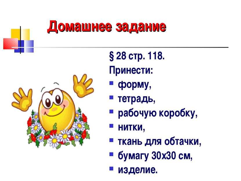 Домашнее задание § 28 стр. 118. Принести: форму, тетрадь, рабочую коробку, ни...