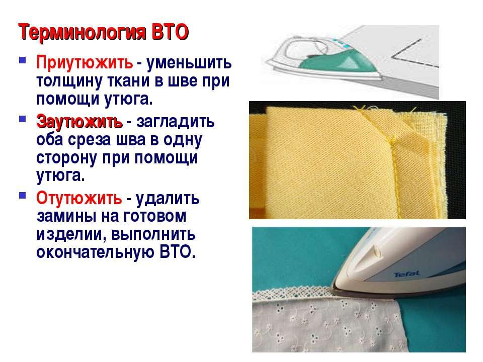 Терминология ВТО Приутюжить - уменьшить толщину ткани в шве при помощи утюга....