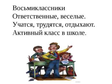 Восьмиклассники Ответственные, веселые. Учатся, трудятся, отдыхают. Активный ...