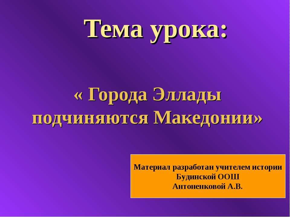 Тема урока: « Города Эллады подчиняются Македонии» Материал разработан учител...