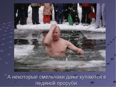 А некоторые смельчаки даже купаются в ледяной проруби.