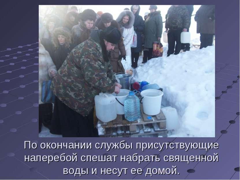 По окончании службы присутствующие наперебой спешат набрать священной воды и ...