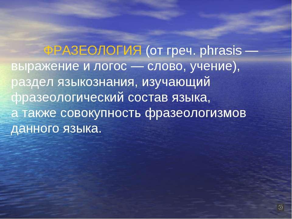 ФРАЗЕОЛОГИЯ (от греч. phrasis — выражение и логос — слово, учение), раздел яз...