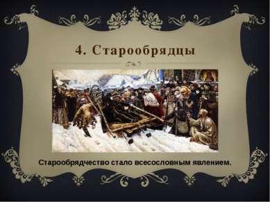 4. Старообрядцы Старообрядчество стало всесословным явлением.