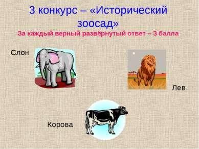 3 конкурс – «Исторический зоосад» За каждый верный развёрнутый ответ – 3 балл...