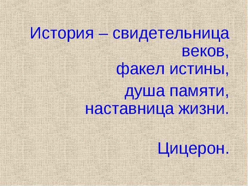 История – свидетельница веков, факел истины, душа памяти, наставница жизни. Ц...