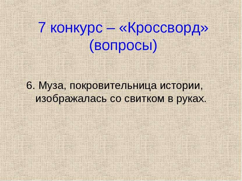 7 конкурс – «Кроссворд» (вопросы) 6. Муза, покровительница истории, изображал...