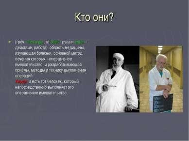 Кто они? (греч. cheirurgía, от chéir - рука и érgon - действие, работа), обла...