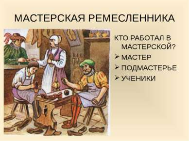МАСТЕРСКАЯ РЕМЕСЛЕННИКА КТО РАБОТАЛ В МАСТЕРСКОЙ? МАСТЕР ПОДМАСТЕРЬЕ УЧЕНИКИ