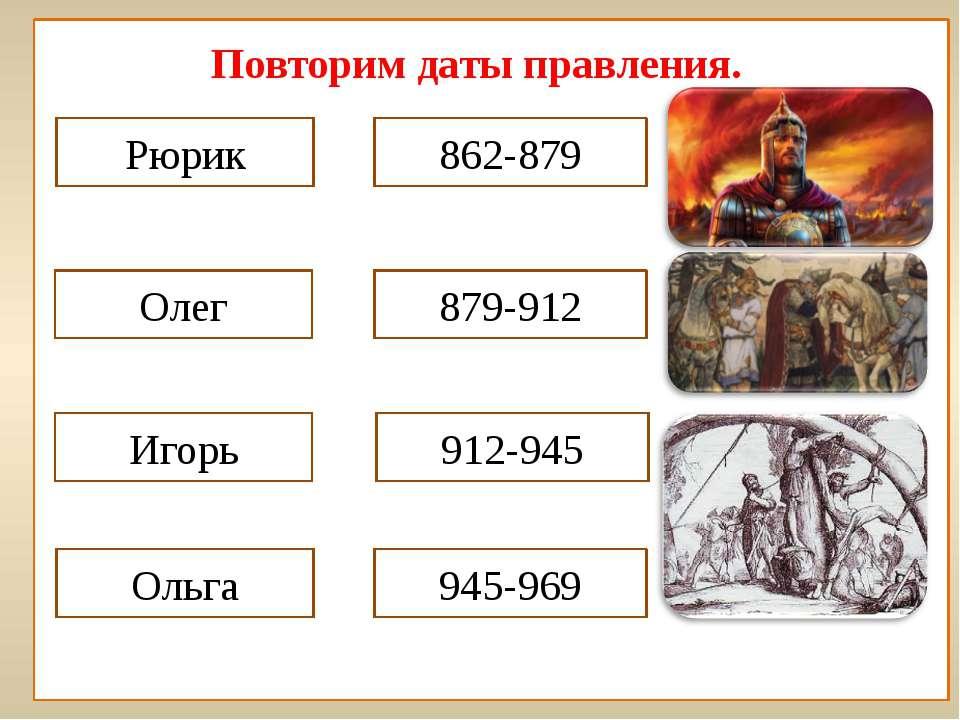 Повторим даты правления. Рюрик 862-879 Олег Игорь 879-912 912-945 Ольга 945-969