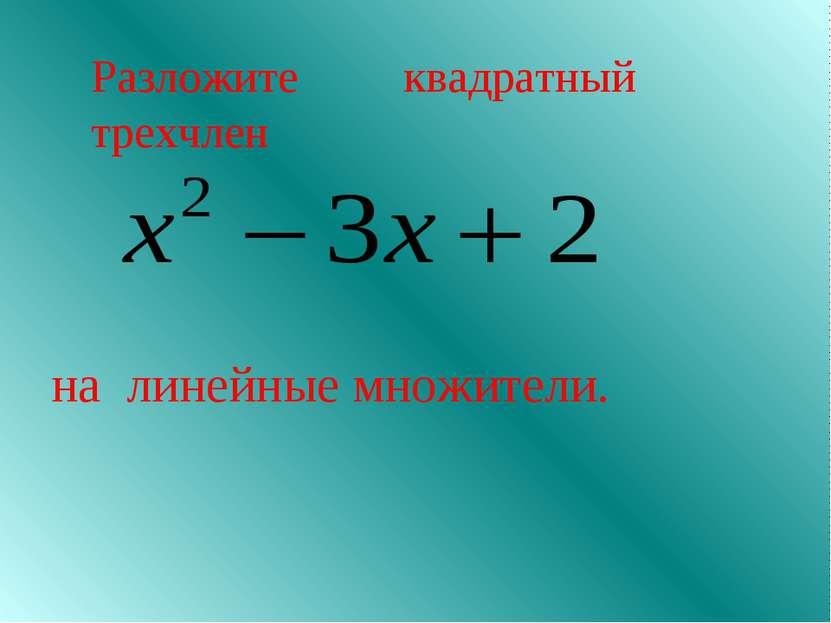 Разложите квадратный трехчлен на линейные множители.