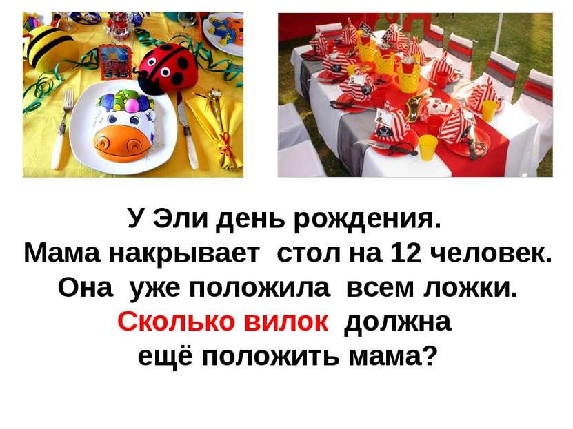 У Эли день рождения. Мама накрывает стол на 12 человек. Она уже положила всем...