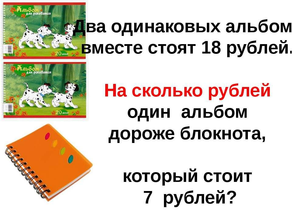 Два одинаковых альбома вместе стоят 18 рублей. На сколько рублей один альбом ...