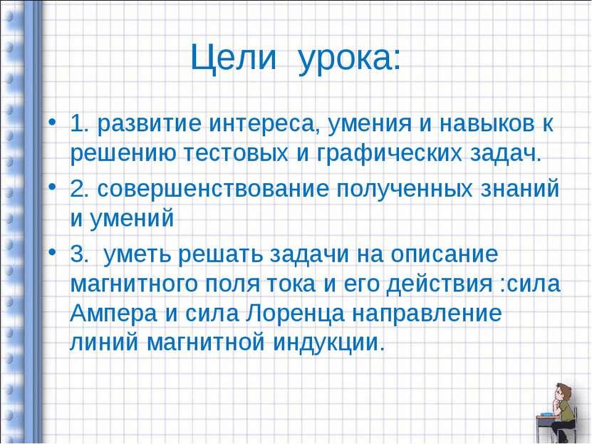 Цели урока: 1. развитие интереса, умения и навыков к решению тестовых и графи...
