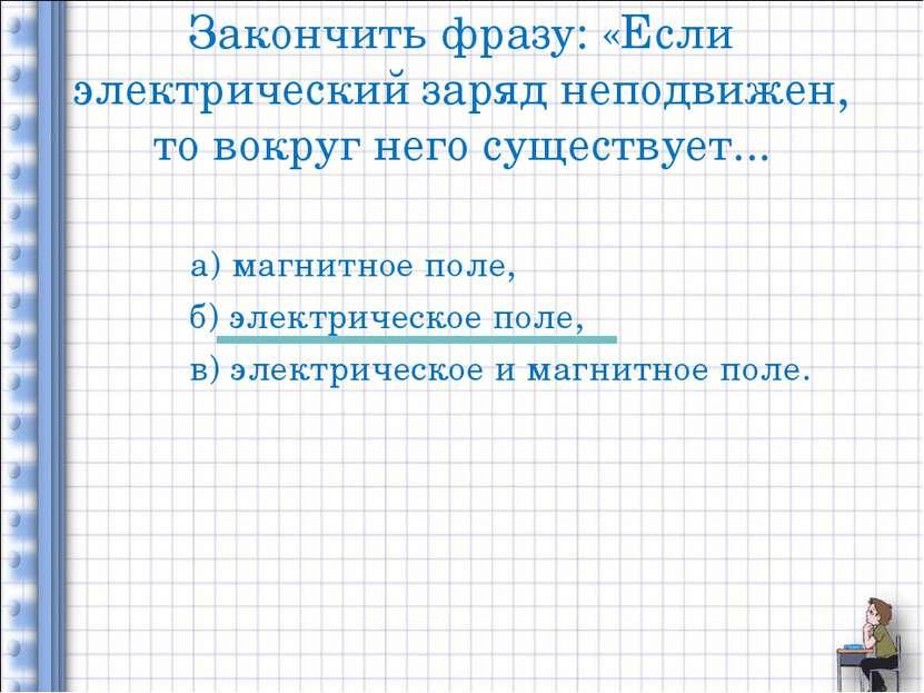 Закончить фразу: «Если электрический заряд неподвижен, то вокруг него существ...