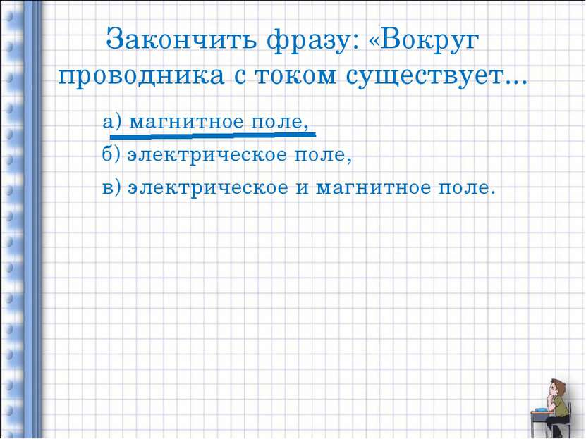 Закончить фразу: «Вокруг проводника с током существует... а) магнитное поле, ...