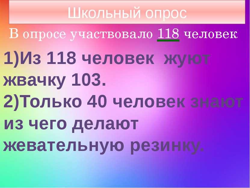 В опросе участвовало 118 человек 1)Из 118 человек жуют жвачку 103. 2)Только 4...