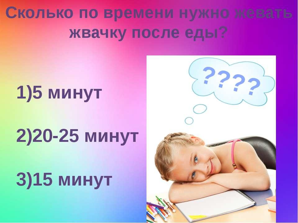 Сколько по времени нужно жевать жвачку после еды? 1)5 минут 2)20-25 минут 3)1...