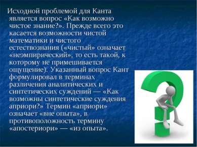 Исходной проблемой для Канта является вопрос «Как возможно чистое знание?». П...