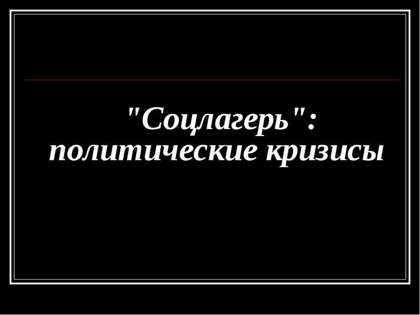 """""""Соцлагерь"""": политические кризисы"""