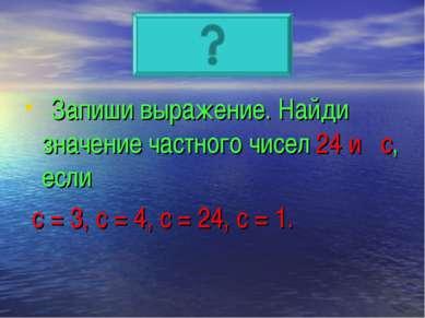 Запиши выражение. Найди значение частного чисел 24 и с, если с = 3, с = 4, с ...