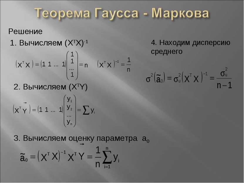 Решение 1. Вычисляем (XTX)-1 2. Вычисляем (XTY) 3. Вычисляем оценку параметра...