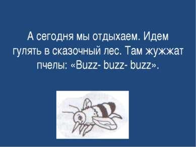 А сегодня мы отдыхаем. Идем гулять в сказочный лес. Там жужжат пчелы: «Buzz- ...